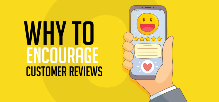 Why You Should Encourage Customer Reviews in Your Marketing Strategy (And How To Do It)